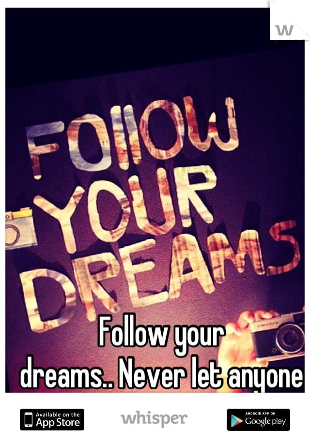 Follow your  dreams.. Never let anyone  tell you different<3