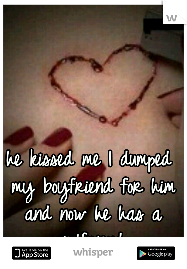 he kissed me I dumped my boyfriend for him and now he has a girlfriend