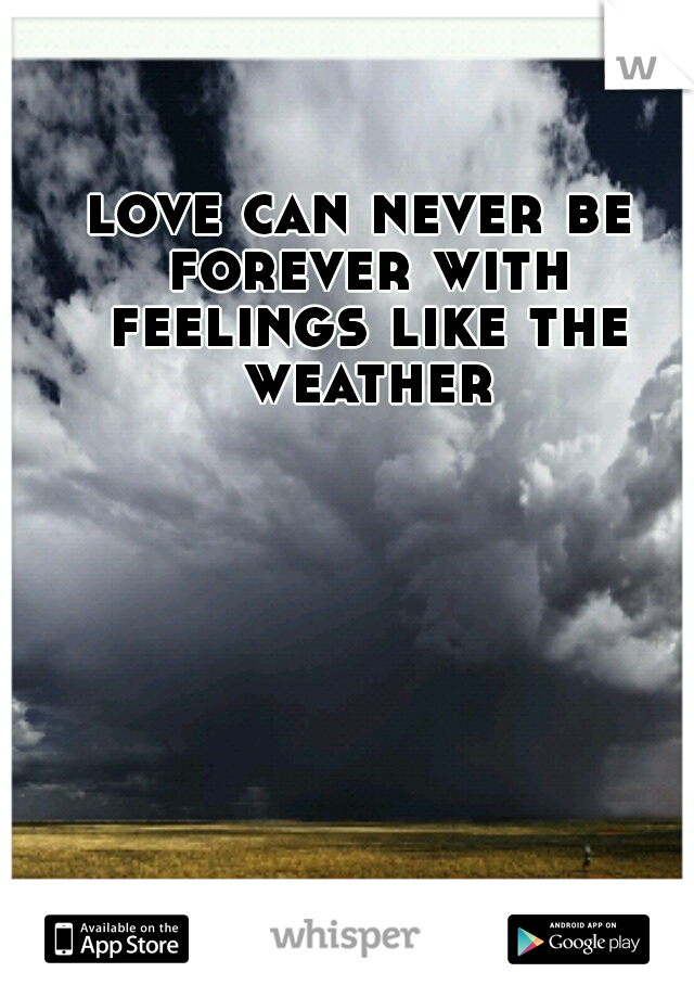 love can never be forever with feelings like the weather