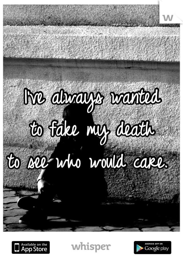 I've always wanted  to fake my death  to see who would care.