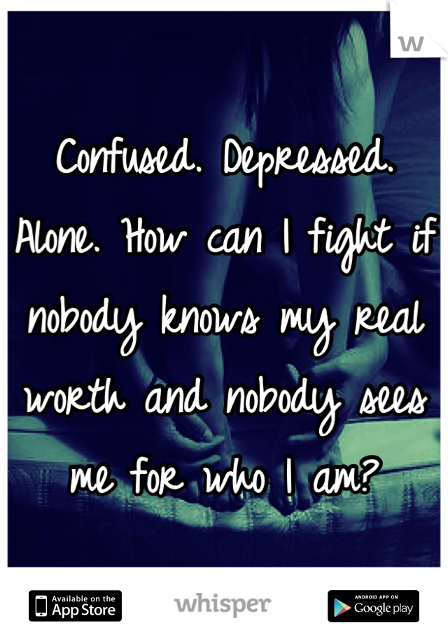 Confused. Depressed. Alone. How can I fight if nobody knows my real worth and nobody sees me for who I am?