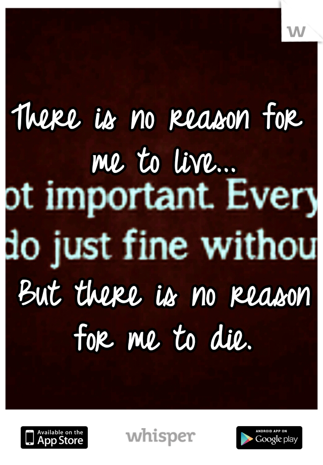 There is no reason for me to live...                                         But there is no reason for me to die.