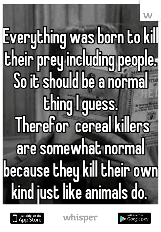 Everything was born to kill their prey including people.  So it should be a normal thing I guess.   Therefor  cereal killers are somewhat normal because they kill their own kind just like animals do.