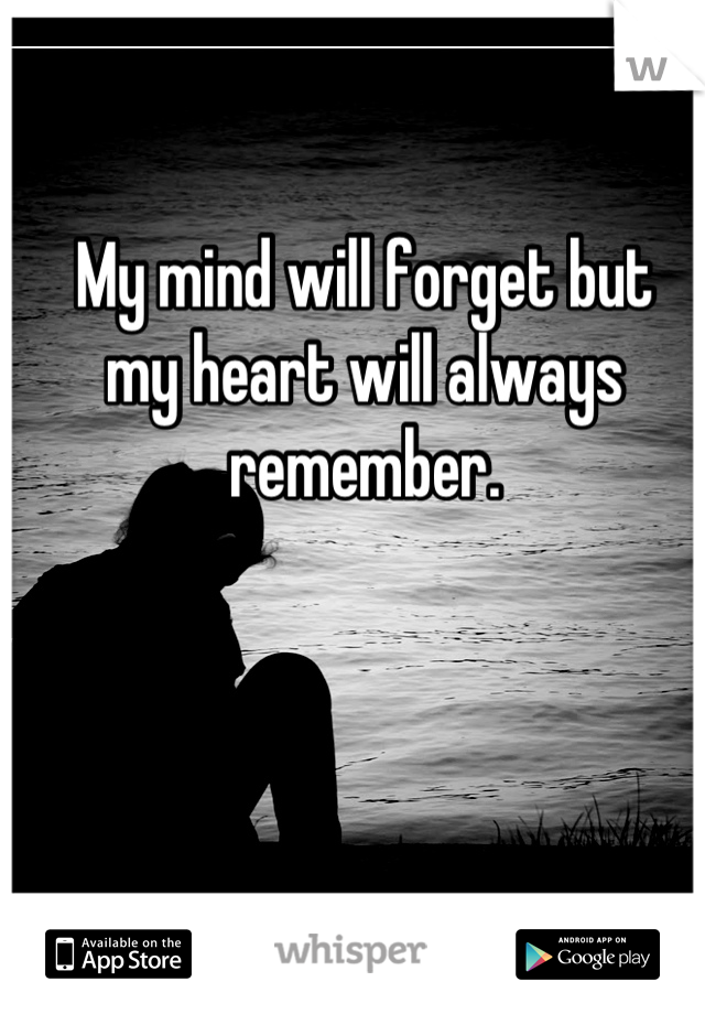 My mind will forget but my heart will always remember.
