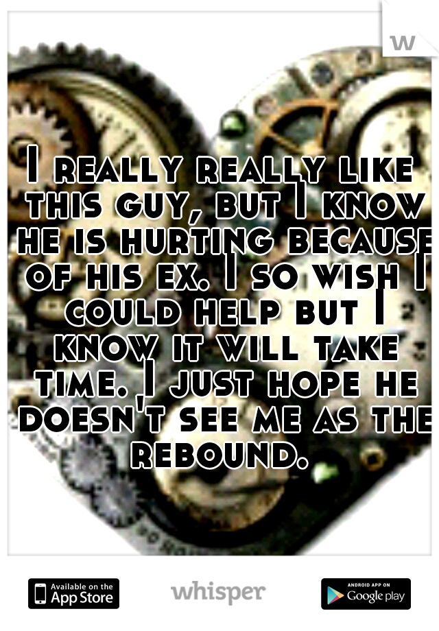 I really really like this guy, but I know he is hurting because of his ex. I so wish I could help but I know it will take time. I just hope he doesn't see me as the rebound.