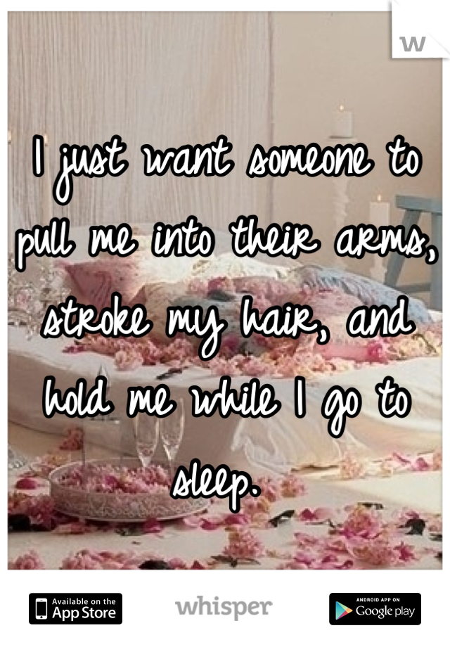 I just want someone to pull me into their arms, stroke my hair, and hold me while I go to sleep.