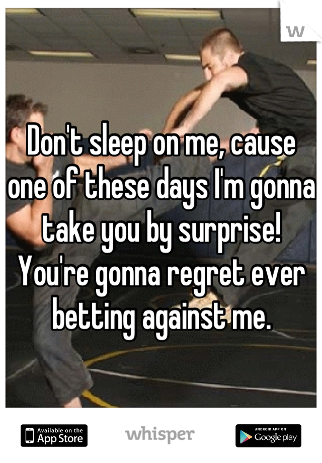 Don't sleep on me, cause one of these days I'm gonna take you by surprise! You're gonna regret ever betting against me.