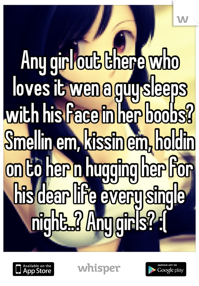 Any girl out there who loves it wen a guy sleeps with his face in her boobs? Smellin em, kissin em, holdin on to her n hugging her for his dear life every single night..? Any girls? :(