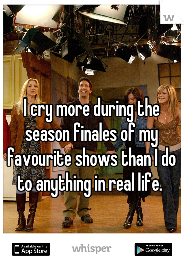 I cry more during the season finales of my favourite shows than I do to anything in real life.