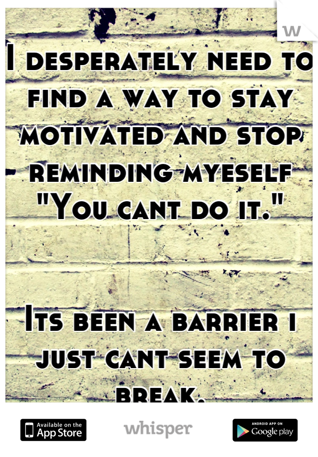"""I desperately need to find a way to stay motivated and stop reminding myeself """"You cant do it.""""   Its been a barrier i just cant seem to break."""