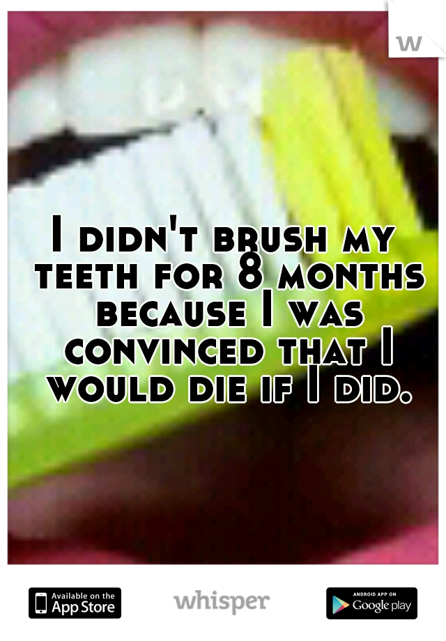 I didn't brush my teeth for 8 months because I was convinced that I would die if I did.