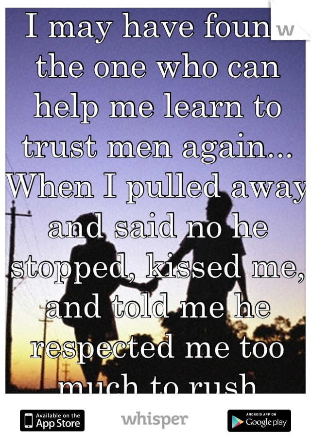 I may have found the one who can help me learn to trust men again...  When I pulled away and said no he stopped, kissed me, and told me he respected me too much to rush things.