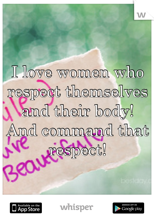I love women who respect themselves and their body!  And command that respect!