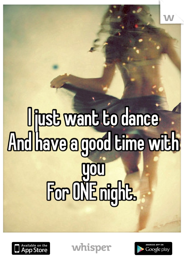 I just want to dance  And have a good time with you  For ONE night.