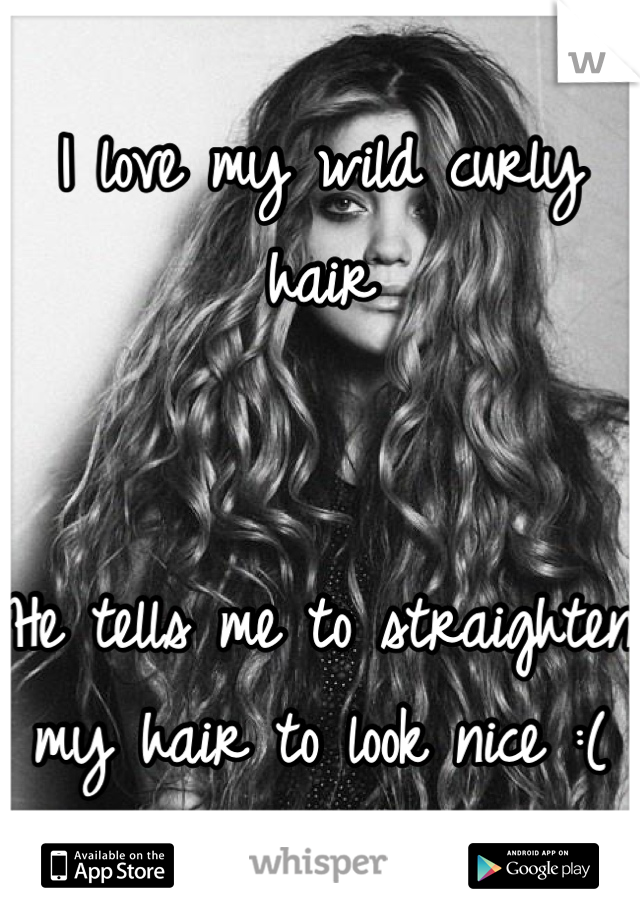 I love my wild curly hair   He tells me to straighten my hair to look nice :(