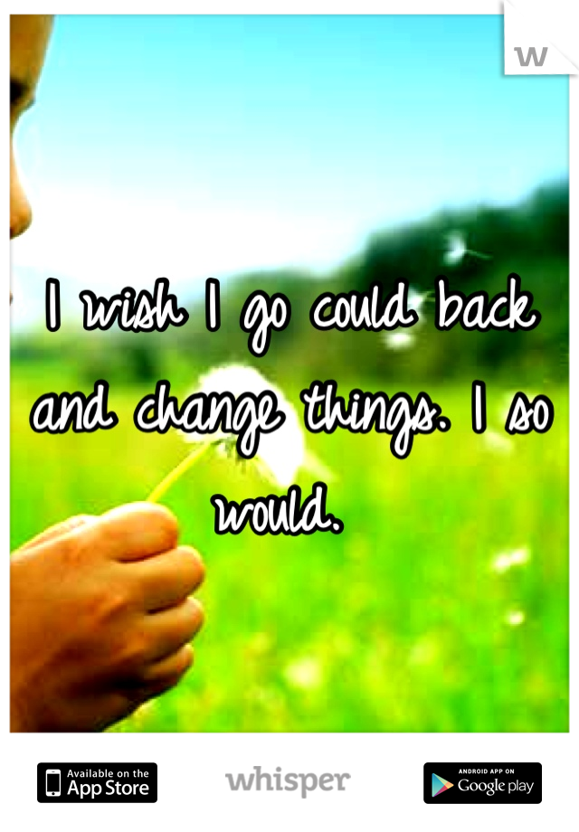 I wish I go could back and change things. I so would.