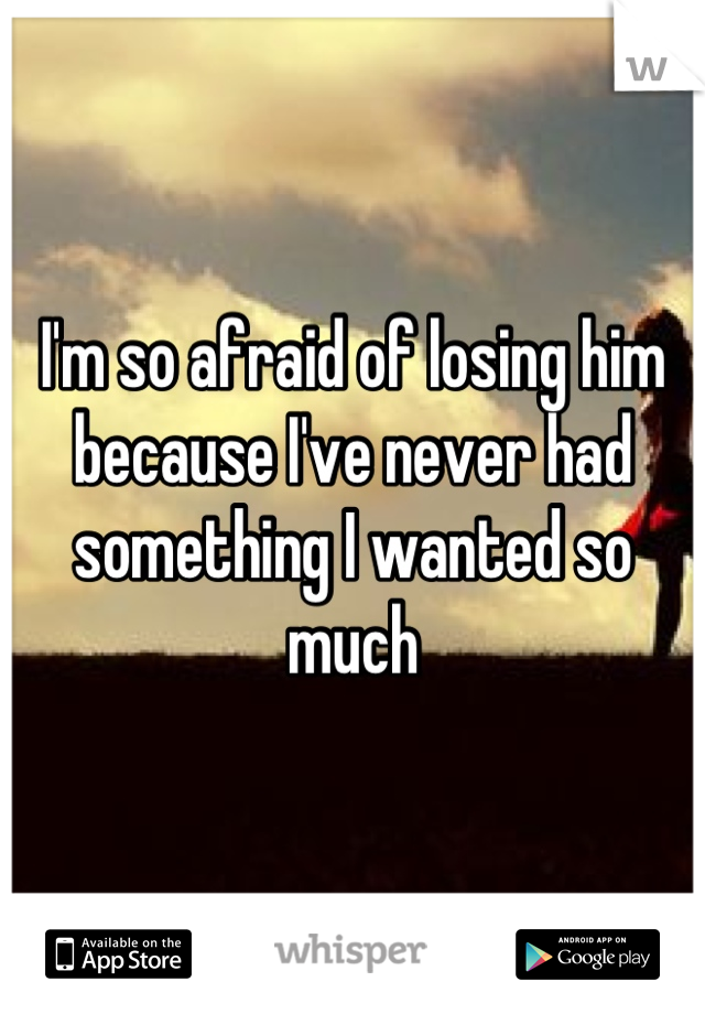I'm so afraid of losing him because I've never had something I wanted so much