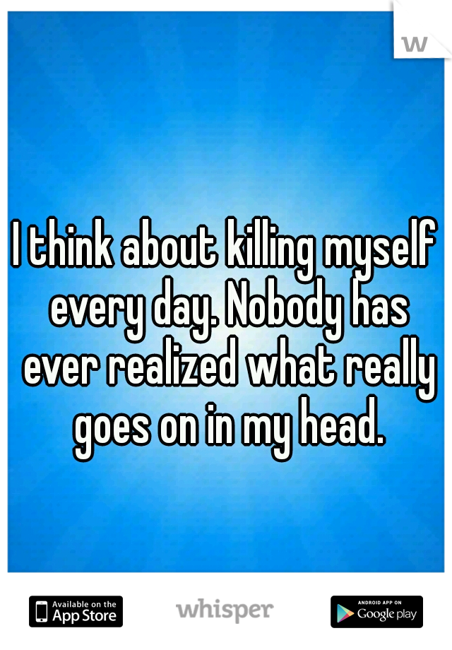 I think about killing myself every day. Nobody has ever realized what really goes on in my head.