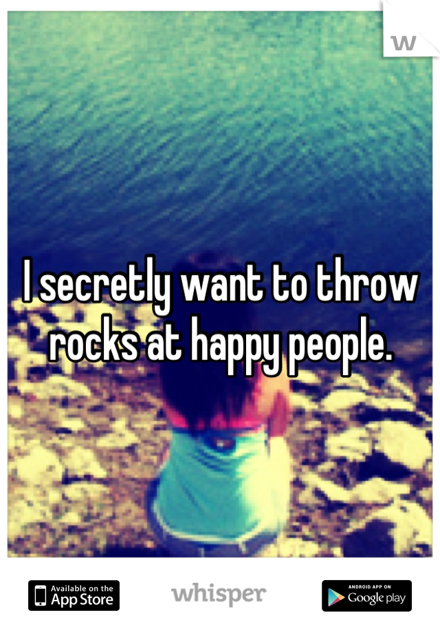 I secretly want to throw rocks at happy people.