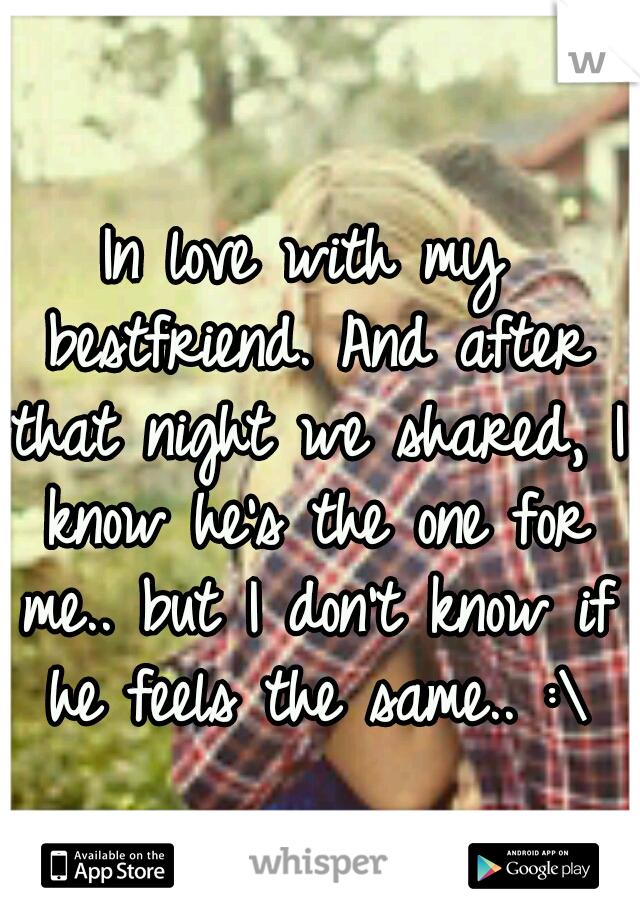 In love with my bestfriend. And after that night we shared, I know he's the one for me.. but I don't know if he feels the same.. :\