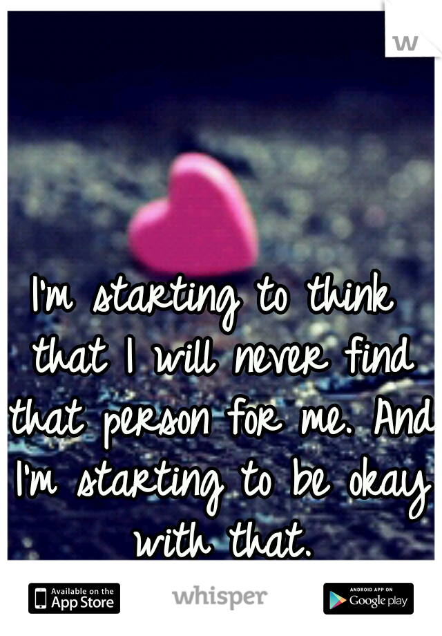 I'm starting to think that I will never find that person for me. And I'm starting to be okay with that.