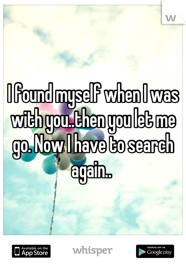 I found myself when I was with you..then you let me go. Now I have to search again..