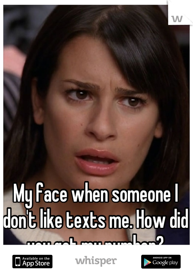 My face when someone I don't like texts me. How did you get my number?