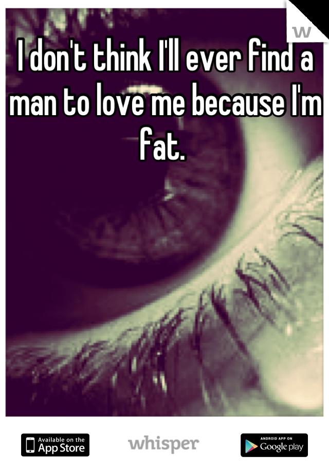I don't think I'll ever find a man to love me because I'm fat.