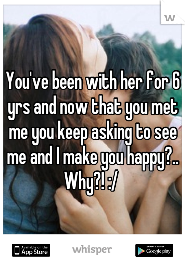 You've been with her for 6 yrs and now that you met me you keep asking to see me and I make you happy?.. Why?! :/