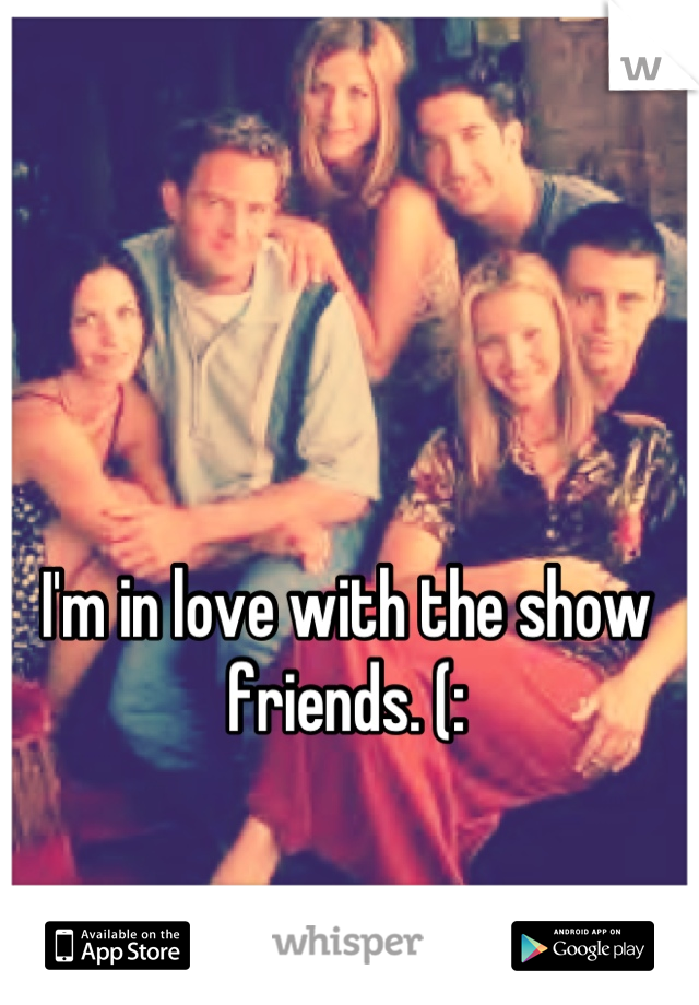 I'm in love with the show friends. (: