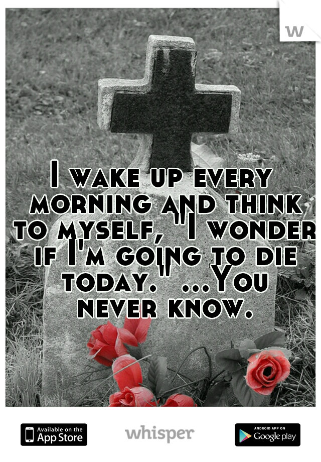 """I wake up every morning and think to myself, """"I wonder if I'm going to die today."""" ...You never know."""