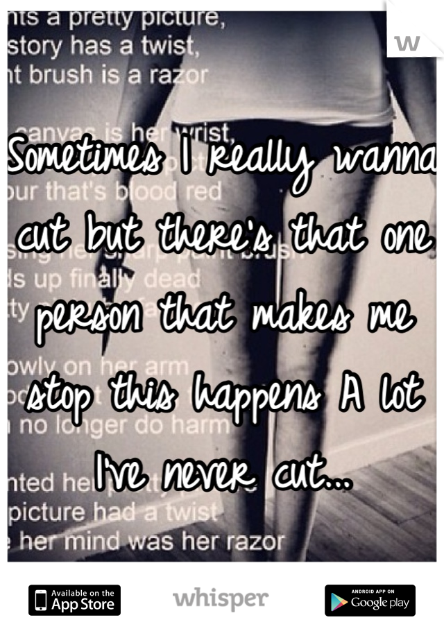 Sometimes I really wanna cut but there's that one person that makes me stop this happens A lot I've never cut...