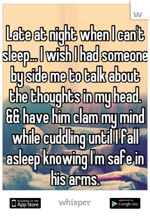 Late at night when I can't sleep... I wish I had someone by side me to talk about the thoughts in my head. && have him clam my mind while cuddling until I fall asleep knowing I'm safe in his arms.