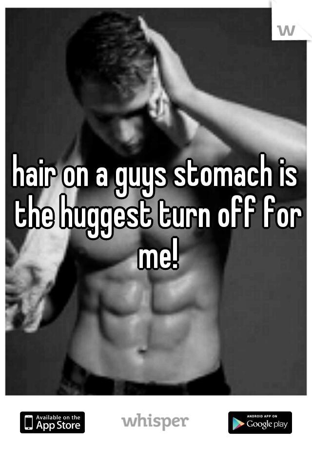 hair on a guys stomach is the huggest turn off for me!