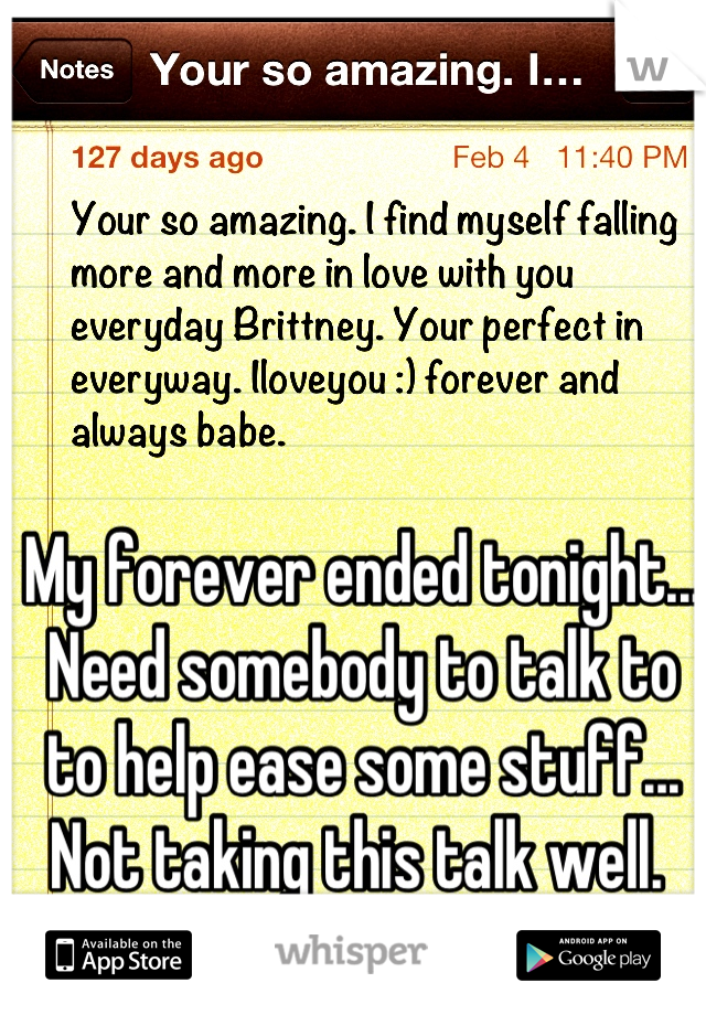 My forever ended tonight... Need somebody to talk to to help ease some stuff... Not taking this talk well.