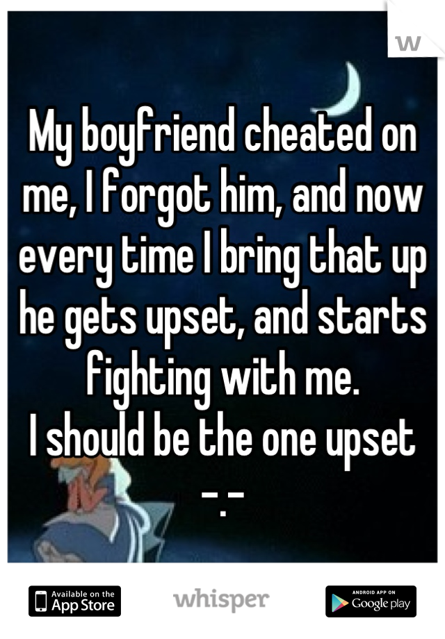 My boyfriend cheated on me, I forgot him, and now every time I bring that up he gets upset, and starts fighting with me.  I should be the one upset -.-