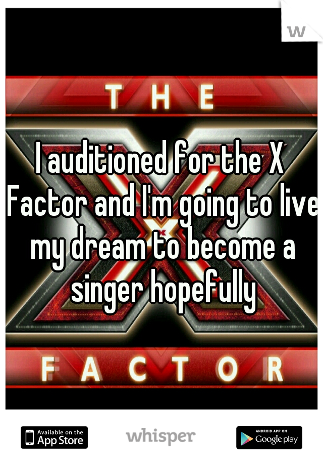 I auditioned for the X Factor and I'm going to live my dream to become a singer hopefully