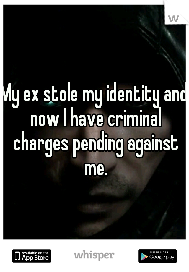 My ex stole my identity and now I have criminal charges pending against me.