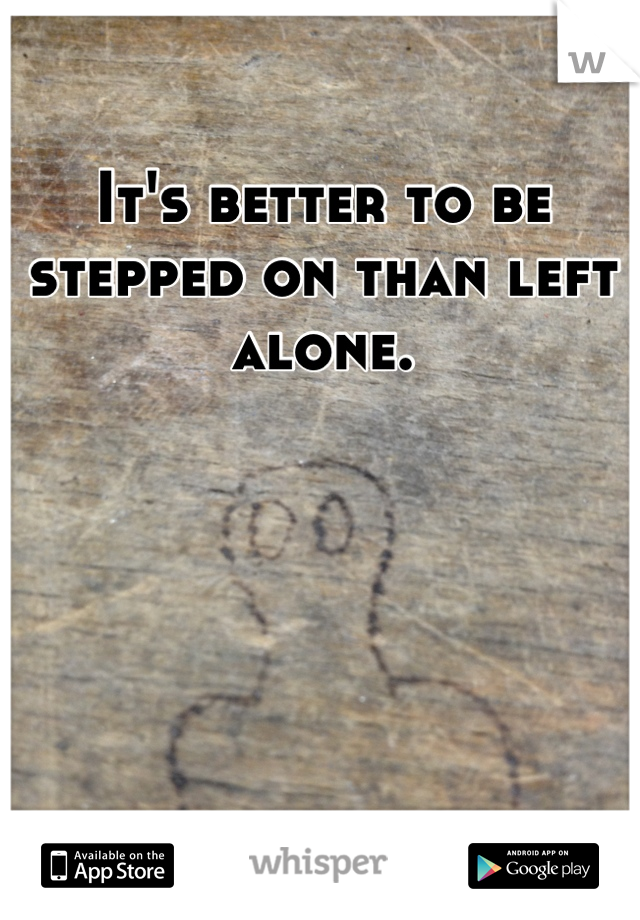 It's better to be stepped on than left alone.
