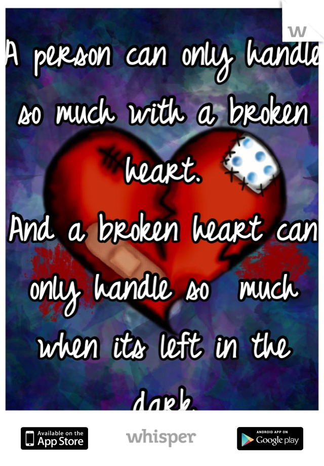 A person can only handle so much with a broken heart. And a broken heart can only handle so  much when its left in the dark