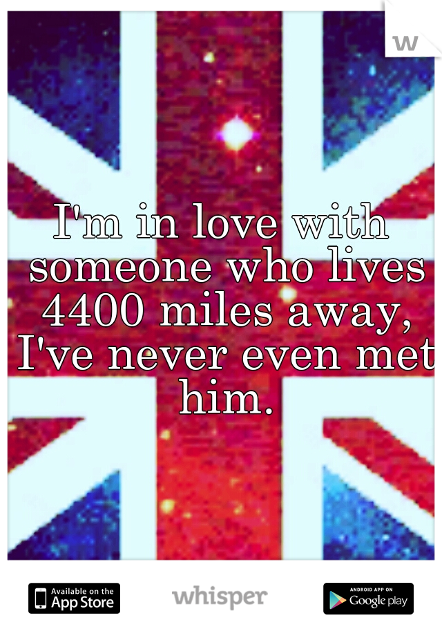 I'm in love with someone who lives 4400 miles away, I've never even met him.