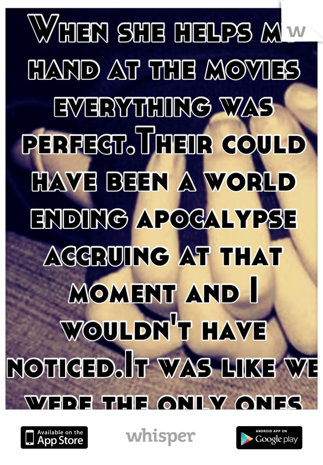 When she helps my hand at the movies everything was perfect.Their could have been a world ending apocalypse accruing at that moment and I wouldn't have noticed.It was like we were the only ones there<3