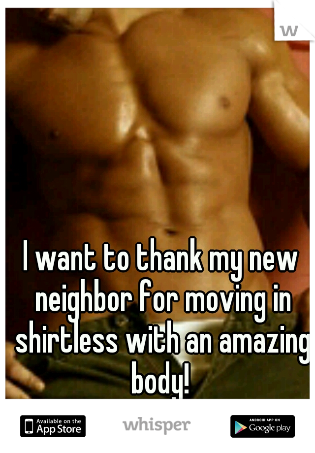 I want to thank my new neighbor for moving in shirtless with an amazing body!