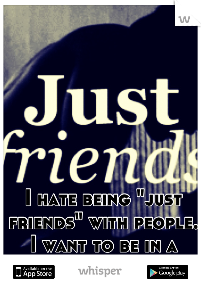 """I hate being """"just friends"""" with people. I want to be in a relationship."""