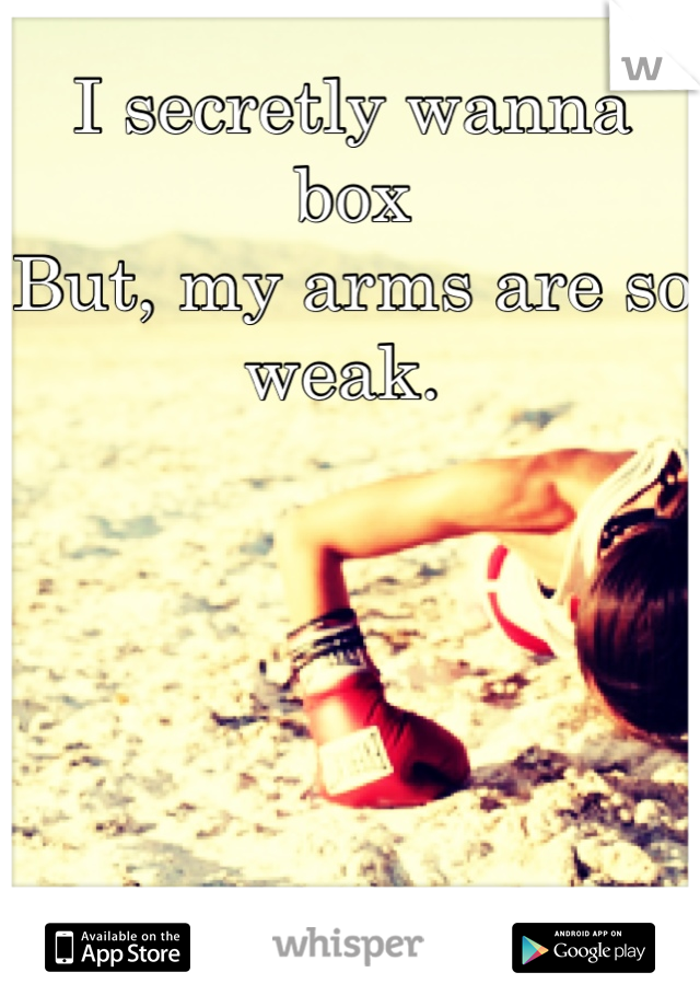 I secretly wanna box But, my arms are so weak.