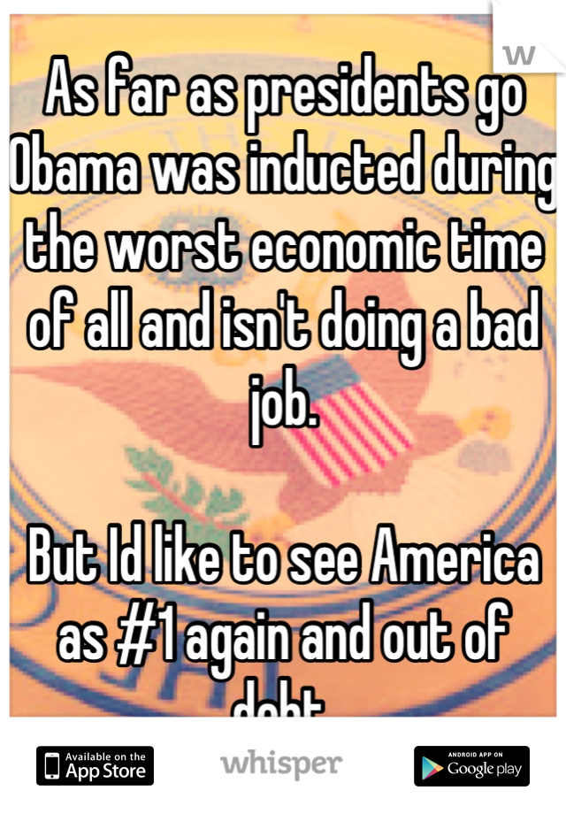 As far as presidents go Obama was inducted during the worst economic time of all and isn't doing a bad job.  But Id like to see America as #1 again and out of debt.