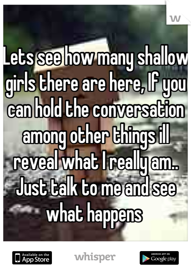 Lets see how many shallow girls there are here, If you can hold the conversation among other things ill reveal what I really am.. Just talk to me and see what happens