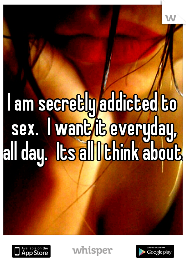 I am secretly addicted to sex. I want it everyday, all day. Its all I think about.