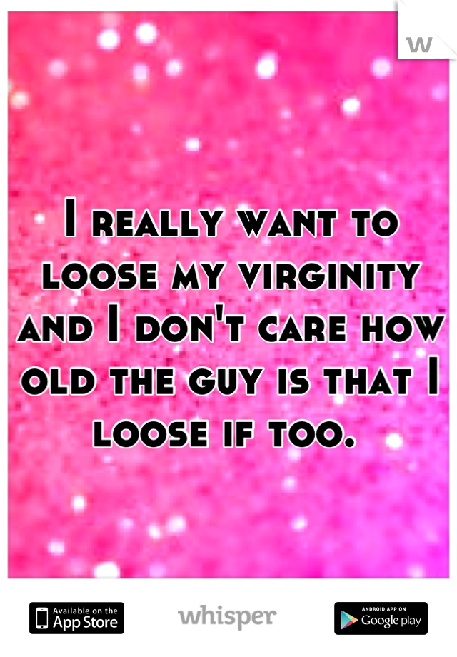 I really want to loose my virginity and I don't care how old the guy is that I loose if too.