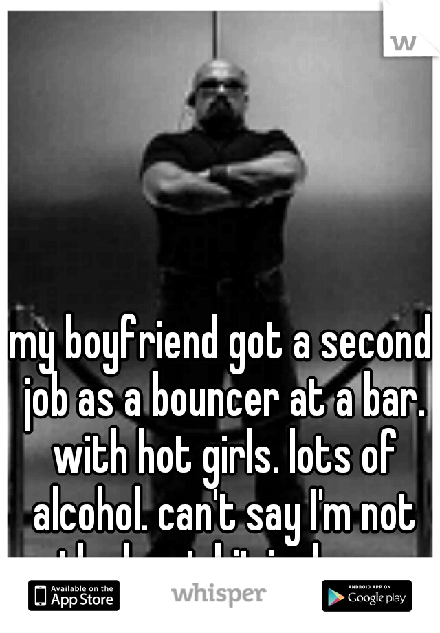 my boyfriend got a second job as a bouncer at a bar. with hot girls. lots of alcohol. can't say I'm not the least bit jealous.